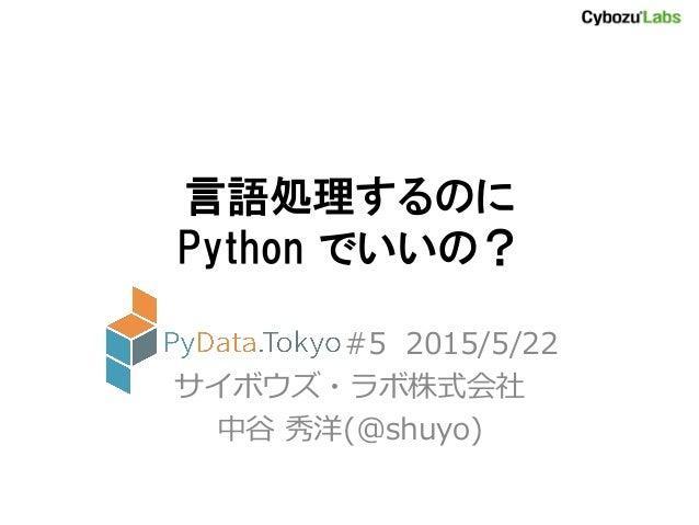 言語処理するのに Python でいいの? PyData.Tokyo #5 2015/5/22 サイボウズ・ラボ株式会社 中谷 秀洋(@shuyo)