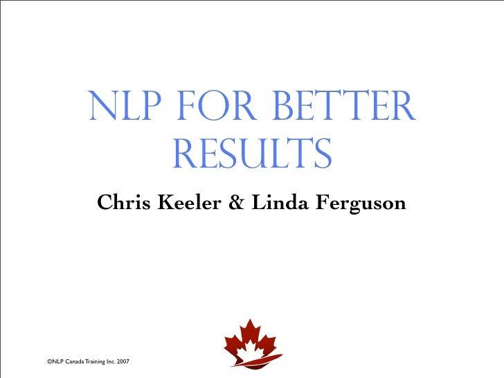 NLP for Better                   Results                   Chris Keeler & Linda Ferguson     ©NLP Canada Training Inc. 2007