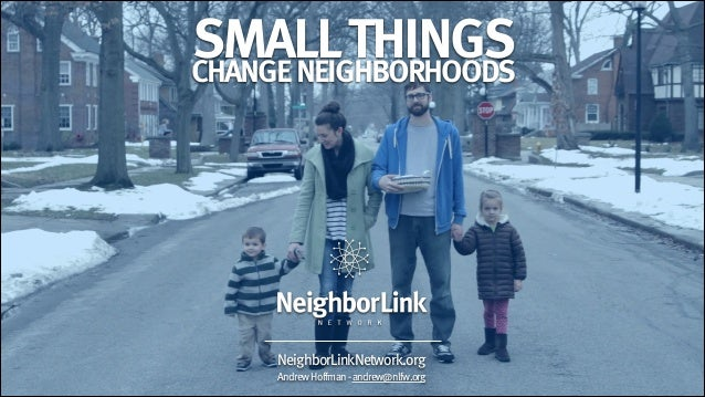 SMALL THINGS CHANGE NEIGHBORHOODS  NeighborLinkNetwork.org Andrew Hoffman - andrew@nlfw.org