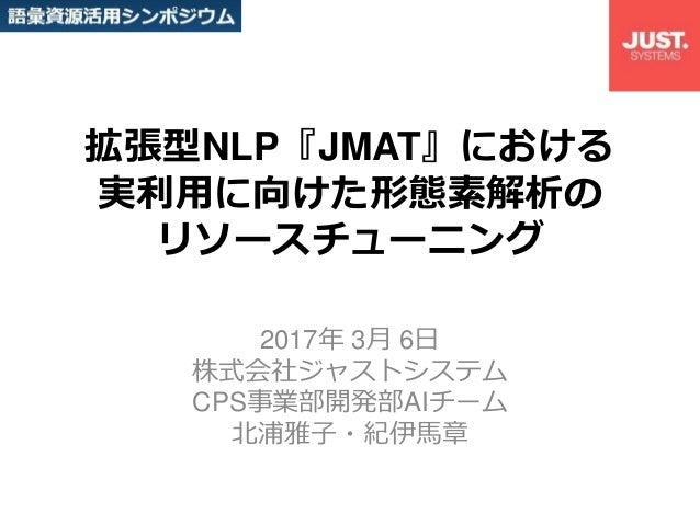 拡張型NLP『JMAT』における 実利用に向けた形態素解析の リソースチューニング 2017年 3月 6日 株式会社ジャストシステム CPS事業部開発部AIチーム 北浦雅子・紀伊馬章