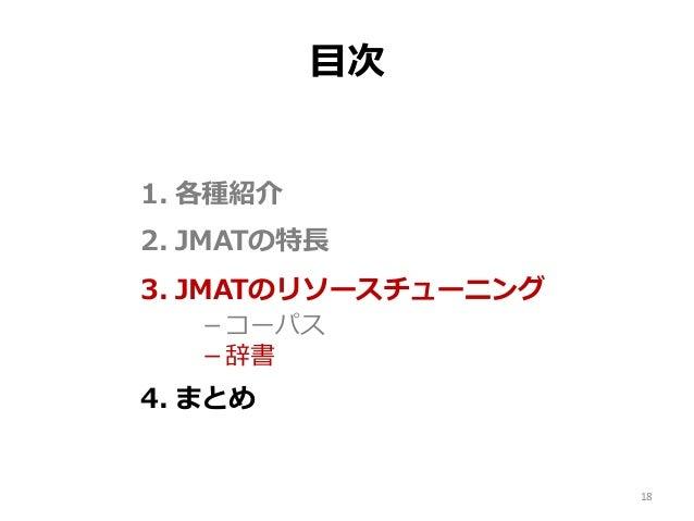 目次 1. 各種紹介 2. JMATの特長 3. JMATのリソースチューニング -コーパス -辞書 4. まとめ 18