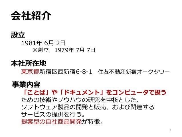 会社紹介 設立 1981年 6月 2日 ※創立 1979年 7月 7日 本社所在地 東京都新宿区西新宿6-8-1 住友不動産新宿オークタワー 事業内容 「ことば」や「ドキュメント」をコンピュータで扱う ための技術やノウハウの研究を中核とした、 ...