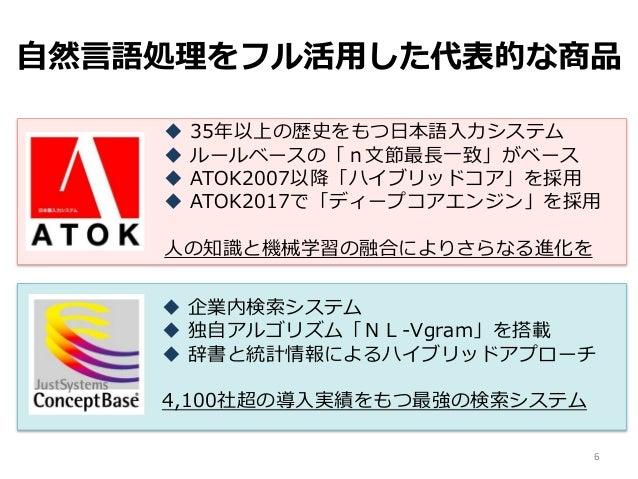  35年以上の歴史をもつ日本語入力システム  ルールベースの「n文節最長一致」がベース  ATOK2007以降「ハイブリッドコア」を採用  ATOK2017で「ディープコアエンジン」を採用 人の知識と機械学習の融合によりさらなる進化を ...