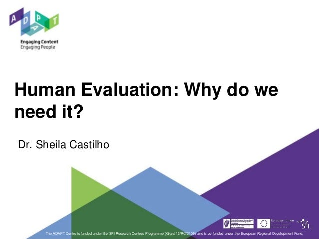 Human Evaluation: Why do we need it? The ADAPT Centre is funded under the SFI Research Centres Programme (Grant 13/RC/2106...