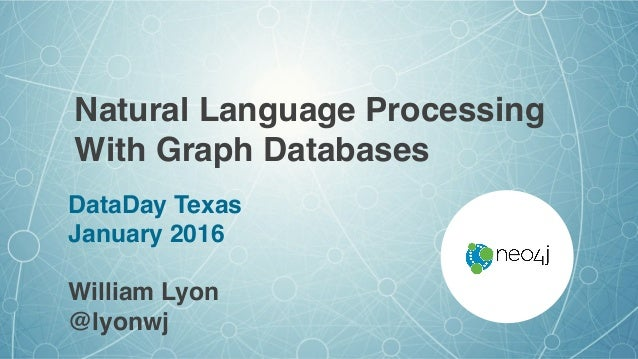 Natural Language Processing With Graph Databases DataDay Texas January 2016 William Lyon @lyonwj