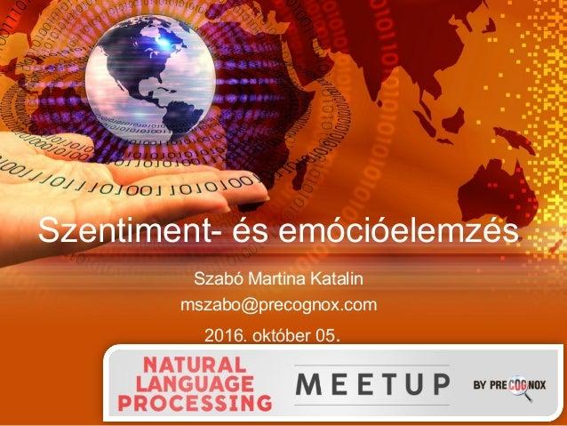 Szentiment- és emócióelemzés Szabó Martina Katalin mszabo@precognox.com 2016. október 05.