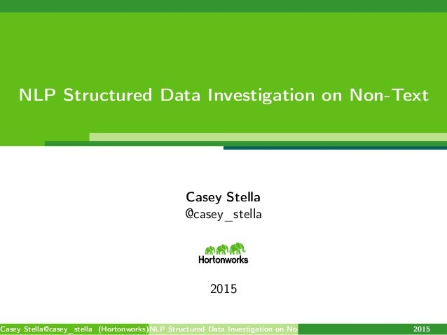 NLP Structured Data Investigation on Non-Text Casey Stella @casey_stella 2015 Casey Stella@casey_stella (Hortonworks)NLP S...