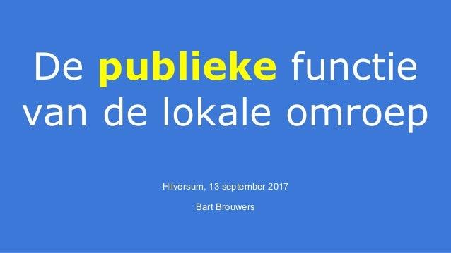 De publieke functie van de lokale omroep Hilversum, 13 september 2017 Bart Brouwers