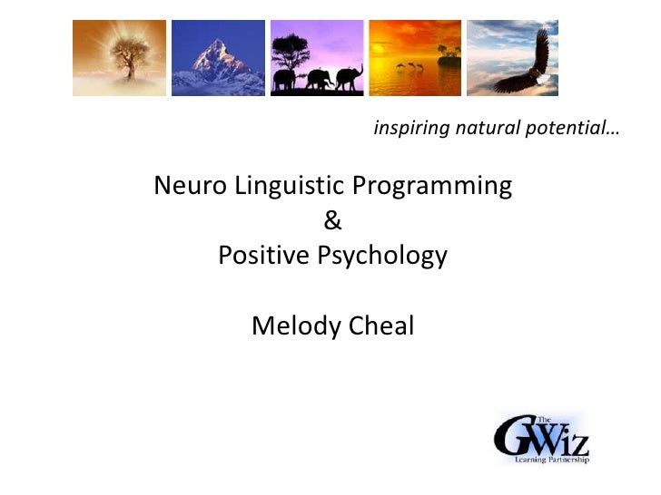 inspiring natural potential…<br />Neuro Linguistic Programming<br />& <br />Positive Psychology<br />Melody Cheal<br />