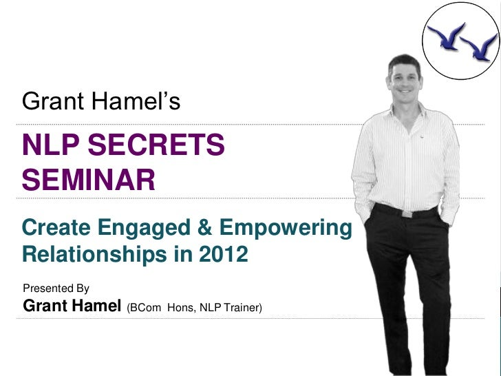 Grant Hamel'sNLP SECRETSSEMINARCreate Engaged & EmpoweringRelationships in 2012Presented ByGrant Hamel (BCom   Hons, NLP T...