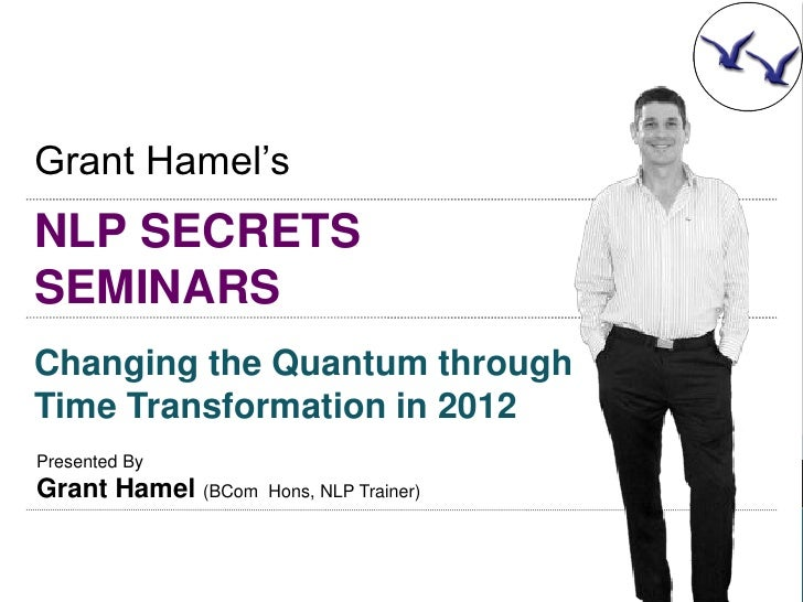 Grant Hamel'sNLP SECRETSSEMINARSChanging the Quantum throughTime Transformation in 2012Presented ByGrant Hamel (BCom   Hon...
