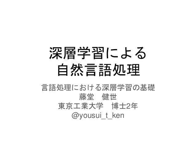 深層学習による 自然言語処理 言語処理における深層学習の基礎 藤堂 健世 東京工業大学 博士2年 @yousui_t_ken