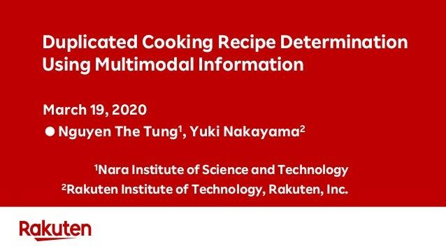 Duplicated Cooking Recipe Determination Using Multimodal Information March 19, 2020 ●Nguyen The Tung1, Yuki Nakayama2 1Nar...