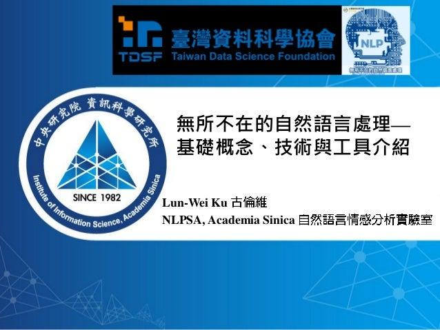 Lun-Wei Ku NLPSA, Academia Sinica 無所不在的自然語言處理— 基礎概念、技術與工具介紹