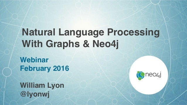 Natural Language Processing With Graphs & Neo4j Webinar February 2016 William Lyon @lyonwj