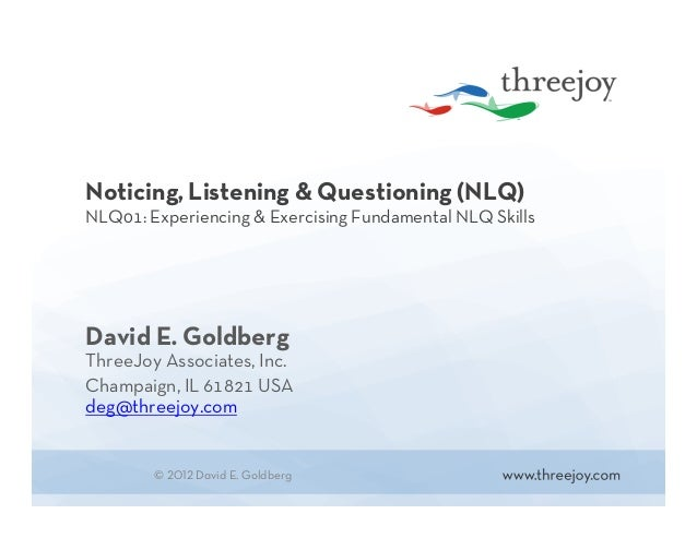 Noticing, Listening & Questioning (NLQ) NLQ01: Experiencing & Exercising Fundamental NLQ Skills David E. Goldberg ThreeJoy...
