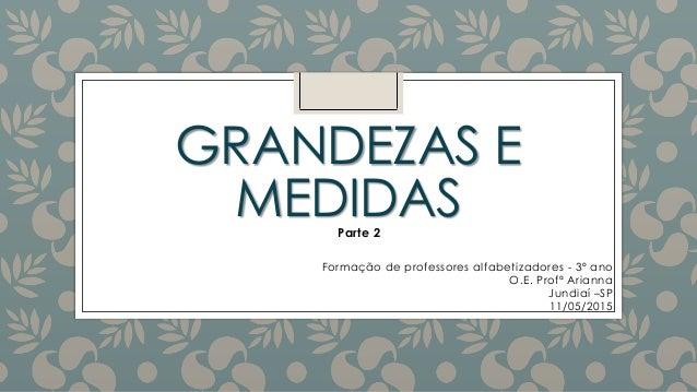 GRANDEZAS E MEDIDAS Formação de professores alfabetizadores - 3º ano O.E. Profª Arianna Jundiaí –SP 11/05/2015 Parte 2