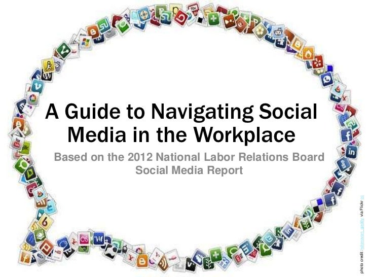 A Guide to Navigating Social  Media in the WorkplaceBased on the 2012 National Labor Relations Board              Social M...