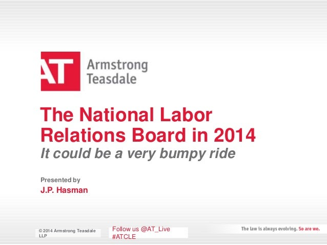 © 2014 Armstrong Teasdale LLP © 2014 Armstrong Teasdale LLP The National Labor Relations Board in 2014 It could be a very ...