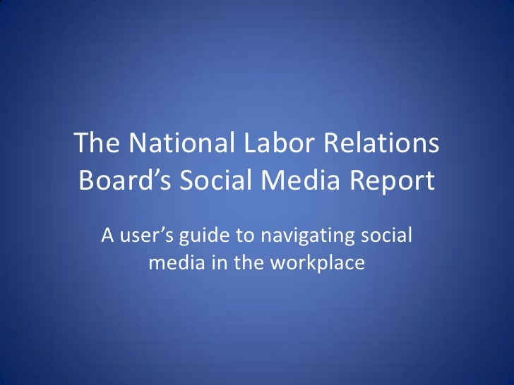 The National Labor RelationsBoard's Social Media Report  A user's guide to navigating social       media in the workplace