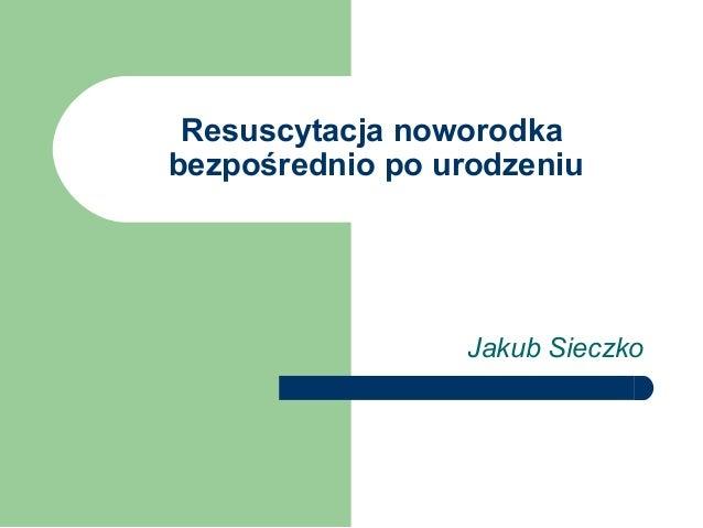 Resuscytacja noworodka bezpośrednio po urodzeniu  Jakub Sieczko