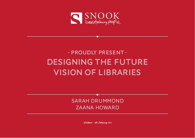 SNOOK    - proudly present -Designing the future vision of libraries    SARAH DRUMMOND     ZAANA HOWARD         Brisbane -...