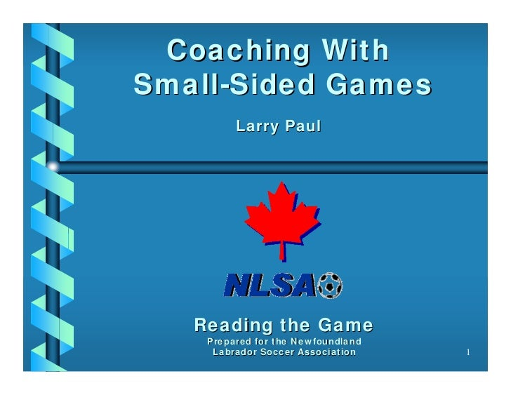 Coaching WithSmall-Sided Games         Larry Paul   Reading the Game    Prepared for the Newfoundland     Labrador Soccer ...