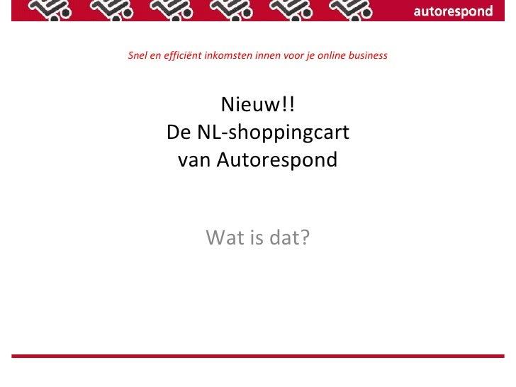 Snel en efficiënt inkomsten innen voor je online business Nieuw!! De NL-shoppingcart van Autorespond Wat is dat?