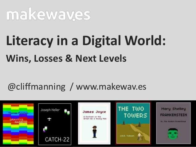 Literacy in a Digital World:Wins, Losses & Next Levels@cliffmanning / www.makewav.es