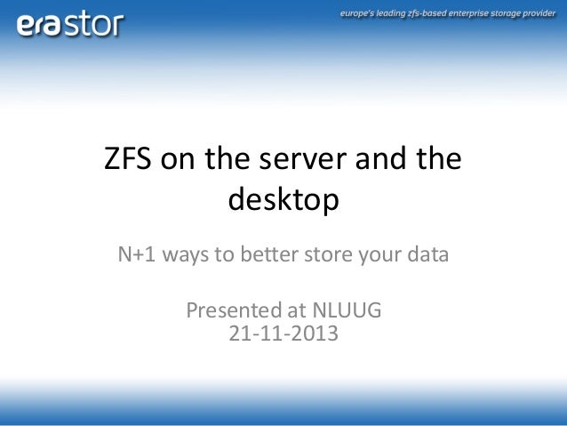 ZFS on the server and the desktop N+1 ways to better store your data Presented at NLUUG 21-11-2013