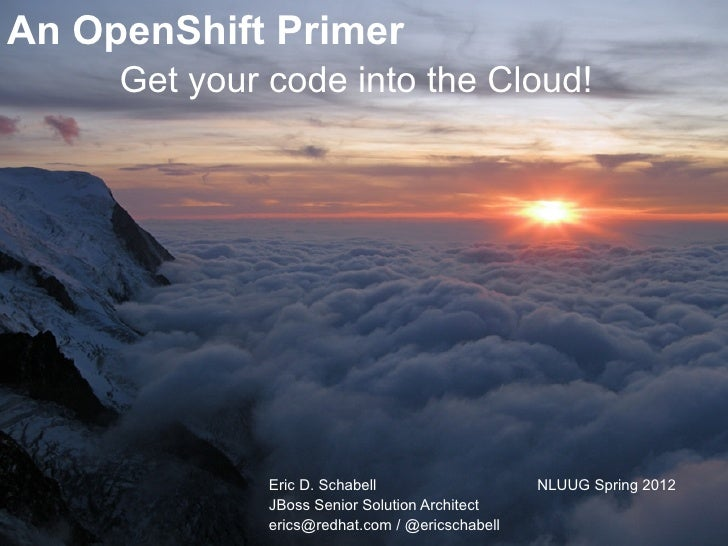 An OpenShift Primer     Get your code into the Cloud!              Eric D. Schabell                   NLUUG Spring 2012   ...