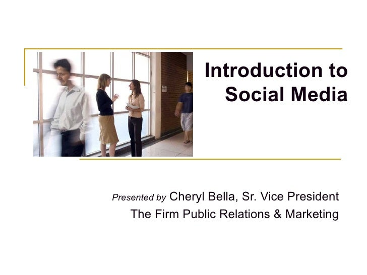 Introduction to Social Media Presented by  Cheryl Bella, Sr. Vice President The Firm Public Relations & Marketing