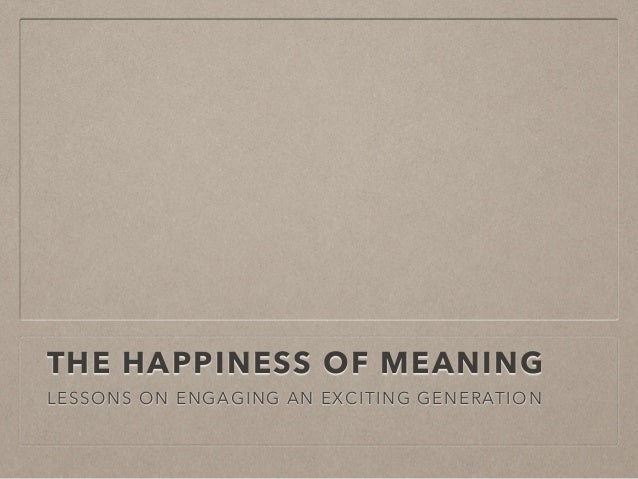 THE HAPPINESS OF MEANING LESSONS ON ENGAGING AN EXCITING GENERATION