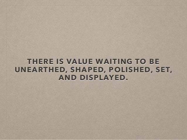 THERE IS VALUE WAITING TO BE UNEARTHED, SHAPED, POLISHED, SET, AND DISPLAYED.