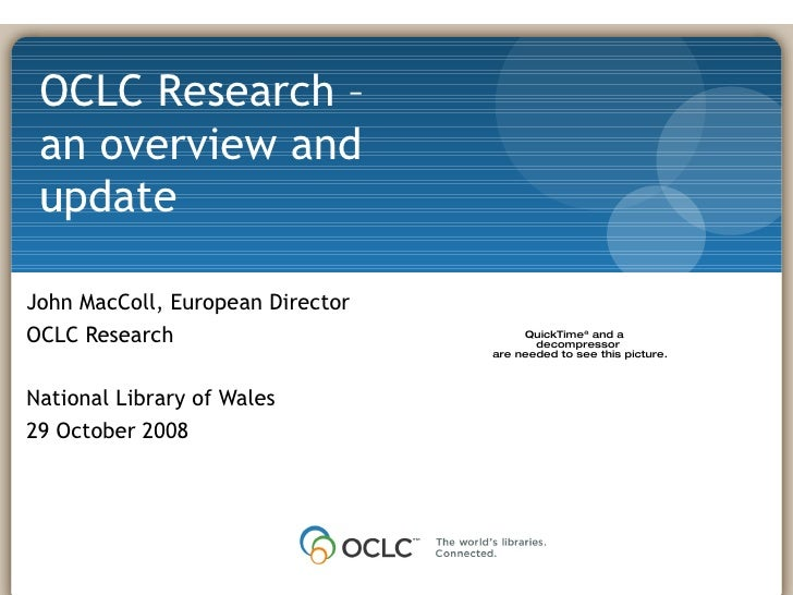 John MacColl, European Director OCLC Research National Library of Wales 29 October 2008 OCLC Research – an overview and up...