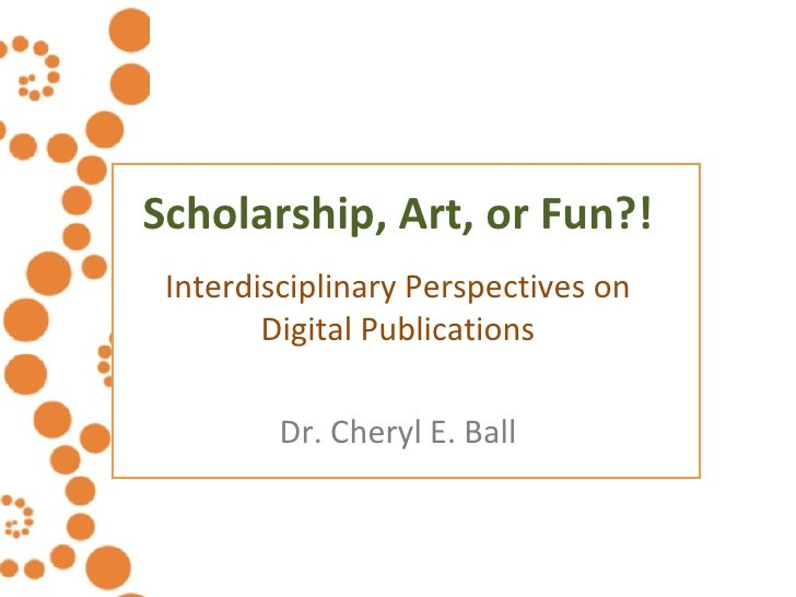 Scholarship, Art, or Fun?! Interdisciplinary Perspectives on Digital Publications Dr. Cheryl E. Ball