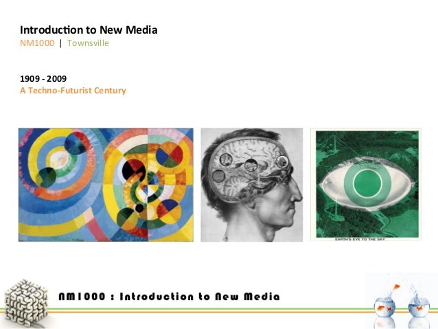 Introduc)on  to  New  Media   NM1000         Townsville    1909  -‐  2009   A  Techno-‐Futuris...