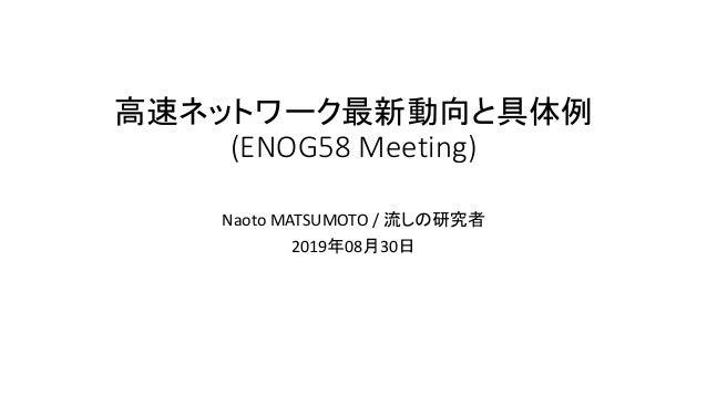 高速ネットワーク最新動向と具体例 (ENOG58 Meeting) Naoto MATSUMOTO / 流しの研究者 2019年08月30日