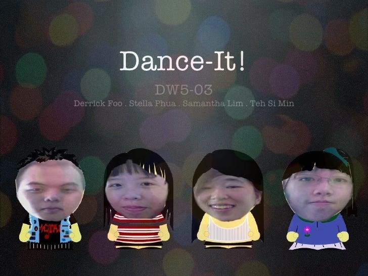Dance-It! <ul><li>DW5-03 </li></ul><ul><li>Derrick Foo . Stella Phua . Samantha Lim . Teh Si Min </li></ul>