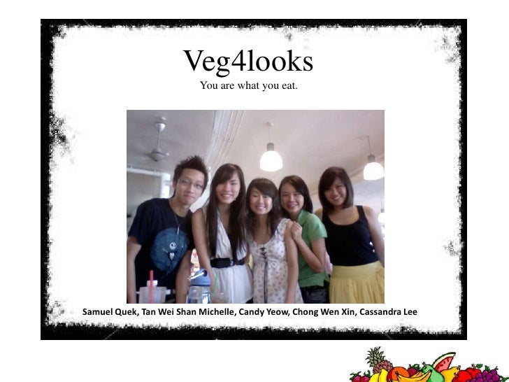Veg4looks<br />You are what you eat.<br />Samuel Quek, Tan Wei Shan Michelle, Candy Yeow, Chong Wen Xin, Cassandra Lee <br />