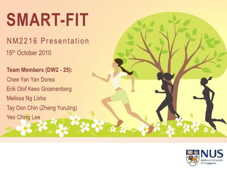 SMART-FIT<br />NM2216 Presentation<br />15th October 2010<br />Team Members (DW2 - 25):<br />Chee Yan YanDorea<br />Erik O...