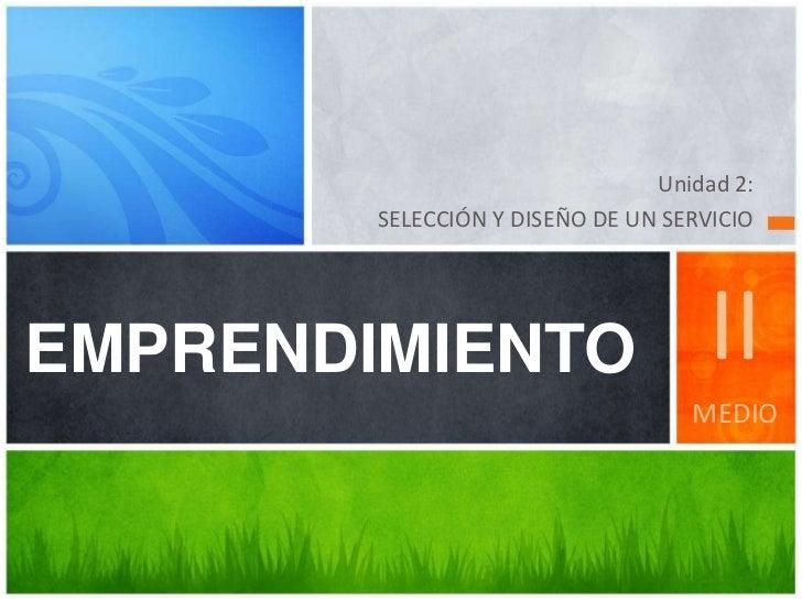 Unidad 2: <br />SELECCIÓN Y DISEÑO DE UN SERVICIO<br />EMPRENDIMIENTO<br />II<br />MEDIO<br />