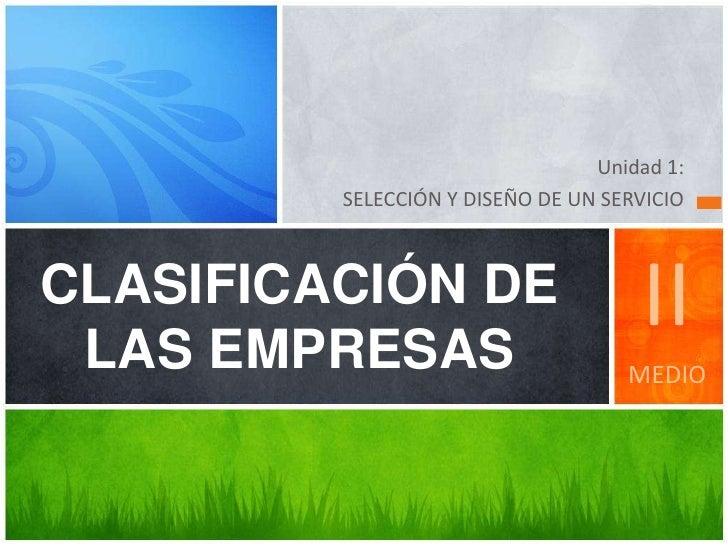 Unidad 1:         SELECCIÓN Y DISEÑO DE UN SERVICIOCLASIFICACIÓN DE LAS EMPRESAS                                     II   ...