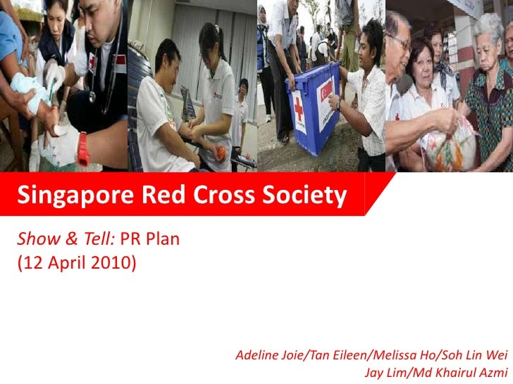 Singapore Red Cross Society<br />Show & Tell: PR Plan <br />(12 April 2010)<br />Adeline Joie/Tan Eileen/Melissa Ho/Soh Li...