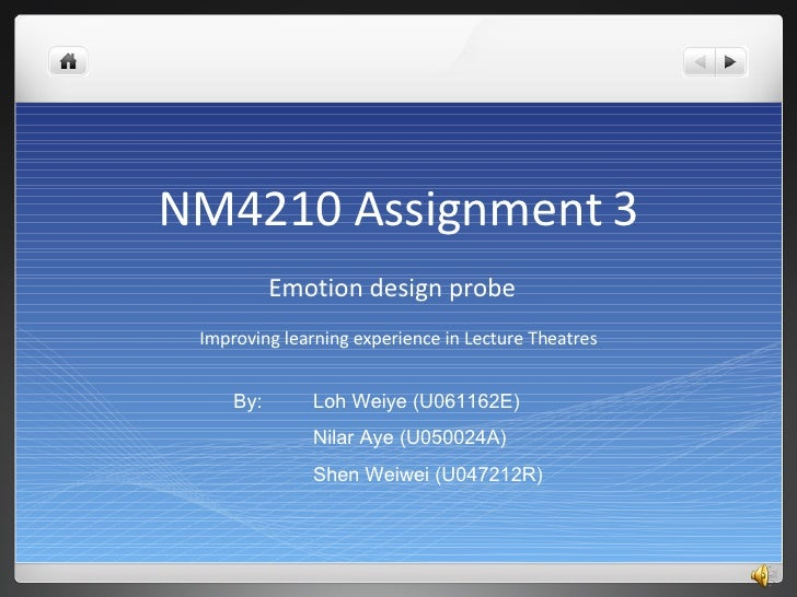 NM4210 Assignment 3 Emotion design probe  Improving learning experience in Lecture Theatres By:  Loh Weiye (U061162E) Nila...