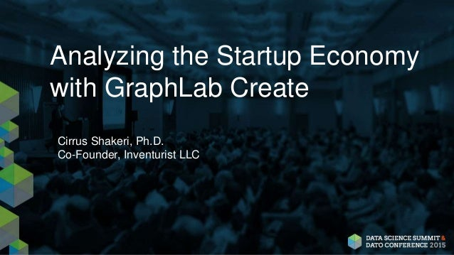 Analyzing the Startup Economy with GraphLab Create Cirrus Shakeri, Ph.D. Co-Founder, Inventurist LLC