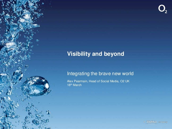 Visibility and beyond<br />Integrating the brave new world<br />Alex Pearmain, Head of Social Media, O2 UK18th March<br />
