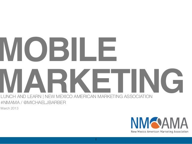 MOBILEMARKETINGLUNCH AND LEARN | NEW MEXICO AMERICAN MARKETING ASSOCIATION#NMAMA / @MICHAELJBARBERMarch 2013              ...