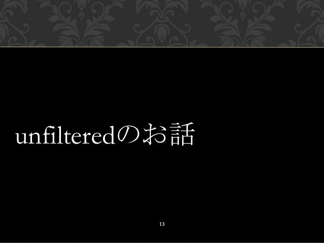 unfilteredのお話 13