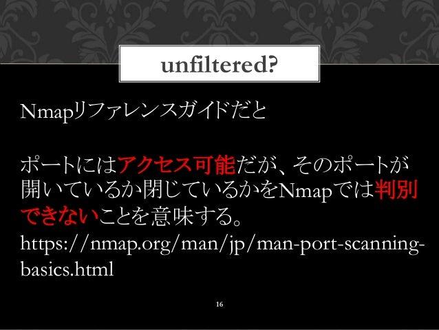 unfiltered? 16 Nmapリファレンスガイドだと ポートにはアクセス可能だが、そのポートが 開いているか閉じているかをNmapでは判別 できないことを意味する。 https://nmap.org/man/jp/man-port-sc...